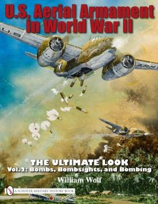 U.S. Aerial Armament in World War II: The Ultimate Look, Vol. 2 - Bombs, Bombsights, and Bombing