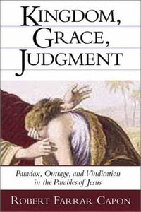 Kingdom, Grace, Judgment: Paradox, Outrage, and Vindication in the Parables of Jesus