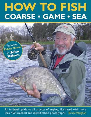 How to Fish: Coarse, Game and Sea: An In-Depth Guide To All Aspects Of Angling, Illustrated With More Than 450 Practical And Identification Photographs