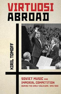 Virtuosi Abroad: Soviet Music and Imperial Competition during the Early Cold War, 1945–1958