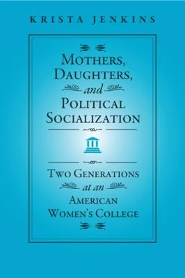 Mothers, Daughters, and Political Socialization: Two Generations at an American Women's College (Social Logic of Politics)
