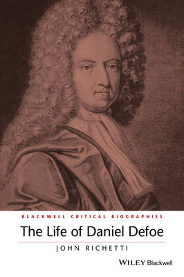 The Life of Daniel Defoe: A Critical Biography (Wiley Blackwell Critical Biographies)