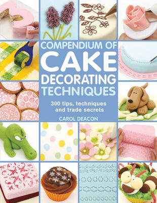 Compendium of Cake Decorating Techniques: 200 Tips, Techniques and Trade Secrets