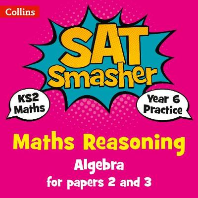 Collins KS2 SATs Smashers – Year 6 Maths Reasoning - Algebra for Papers 2 and 3: 2018 tests