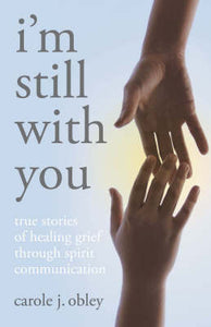 I'm Still with You: True Stories of Healing Grief Through Spirit Communication