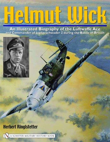 Helmut Wick: An Illustrated Biography Of The Luftwaffe Ace And Commander Of Jagdgeschwader 2 During The Battle Of Britain
