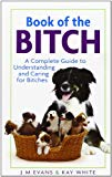 Book of the Bitch: A Complete Guide to Understanding and Caring for Bitches (New Edition)