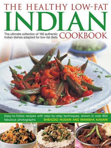 The Healthy Low-Fat Indian Cookbook: The Ultimate Collection Of 160 Authentic Indian Dishes Adapted For Low-Fat Diets, With 850 Photographs