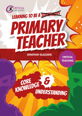 Learning to be a Primary Teacher: Core Knowledge & Understanding (Critical Teaching)