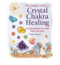 The Complete Guide to Crystal Chakra Healing: Energy Medicine for Mind, Body, and Spirit