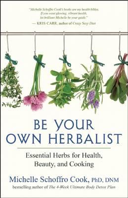 Be Your Own Herbalist: 30 Essential Herbs for Health, Beauty, and Cooking