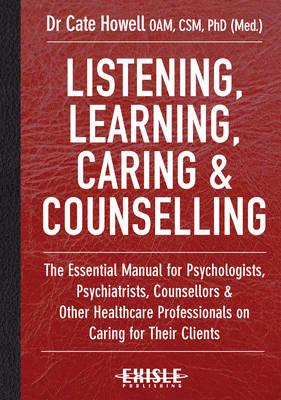 Listening, Learning, Caring & Counselling: The Essential Manual for Psychologists, Psychiatrists, Counsellors and Other Healthcare Professionals on Caring for Their Clients