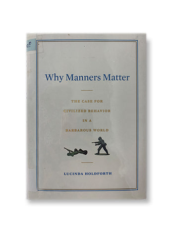 Why Manners Matter: What Confucius, Jefferson, and Jackie O Knew and You Should Too_Lucinda Holdforth