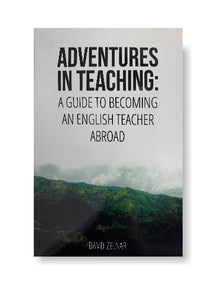 Adventures in Teaching: A Guide To Becoming An English Teacher Abroad_David Zelnar