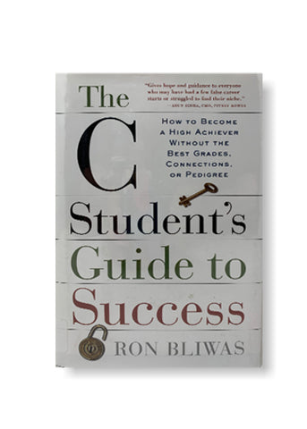 The C Student's Guide to Success: How to Become a High Achiever Without the Best Grades, Connections, or Pedigree_Ron Bliwas