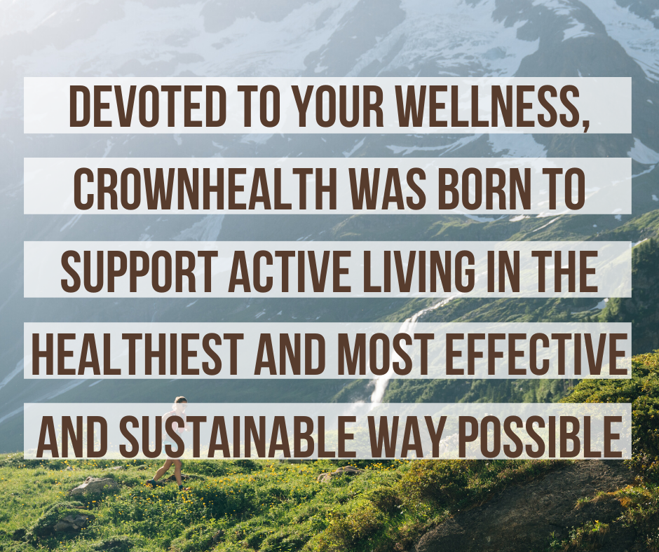 Devoted to your wellness, Crownhealth was born to support active living in the healthiest and most effective and sustainable way possible