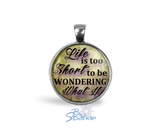 """Life Is Too Short To Be Wondering What If"" Round Pendants"