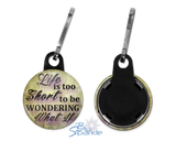 """Life Is Too Short To Be Wondering What If"" Zipper Pulls"