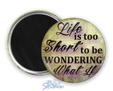 """Life Is Too Short To Be Wondering What If"" Magnets"