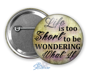 """Life Is Too Short To Be Wondering What If"" Pinback Buttons"