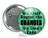 """In The End We Only Regret The Chances We Don't Take"" Pinback Buttons"