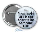 """Just Be YOURSELF. Life Is To Short To Be Someone Else."" Pinback Buttons"