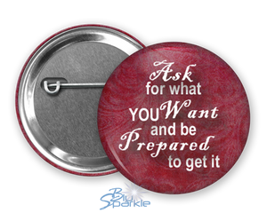 """Ask For What You Want And Be Prepared To Get It"" Pinback Buttons"