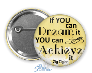 """If You Can Dream It You Can Achieve It"" Pinback Buttons"
