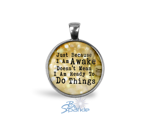 """Just Because I am Awake Doesn't Mean I am Ready to Do Things"" Round Pendants"