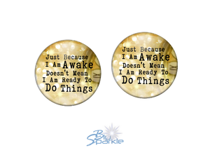 """Just Because I am Awake Doesn't Mean I am Ready to Do Things"" Earrings"