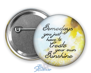 """Somedays You Just Have To Create Your Own Sunshine"" Pinback Buttons"