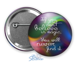 """If You Don't Believe In Magic, You Will Never Find It"" Pinback Buttons"