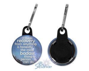 """I Think Recovery From Anything Is Honestly The Most Badass Thing A Person Can Do"" Zipper Pulls"