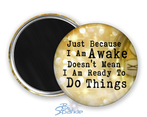 """Just Because I am Awake Doesn't Mean I am Ready to Do Things"" Magnets"