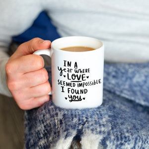 'In A Year Where Love Seemed Impossible I Found You' Mug