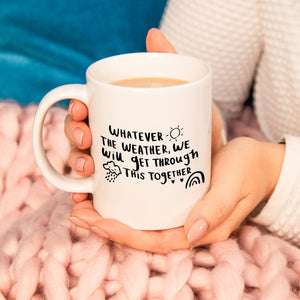 'Whatever The Weather We Will Get Through This Together' Mug