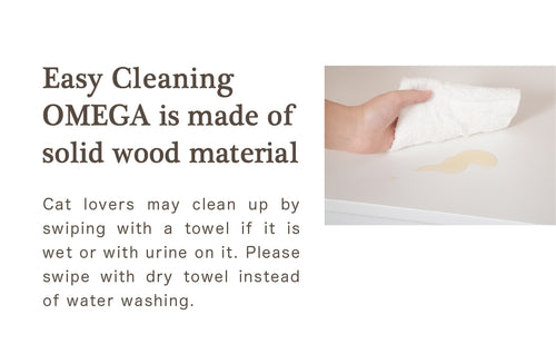 Easy Cleaning  OMEGA is made of solid wood material. Cat lovers may clean up by swiping with a towel if it is wet or with urine on it. Please swipe with dry towel instead of water washing.