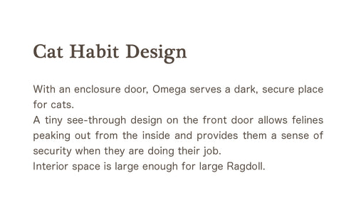 With an enclosure door, Omega serves a dark, secure place for cats. A tiny see-through design on the front door allows felines peaking out from the inside and provides them a sense of security when they are doing their job. Interior space is large enough for large Ragdoll.