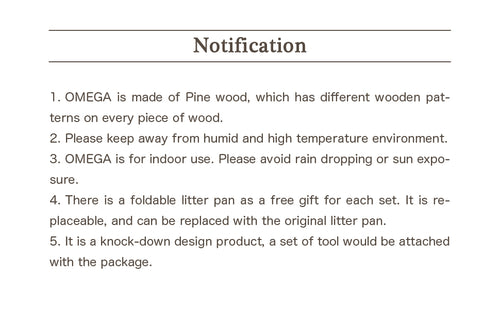 Notification 1.OMEGA is made of Pine wood, which has different wooden patterns on every piece of wood. 2.Please keep away from humid and high temperature environment. 3.OMEGA is for indoor use. Please avoid rain dropping or sun exposure. 4.There is a foldable litter pan as a free gift for each set. It is replaceable, and can be replaced with the original litter pan. 5.It is a knock-down design product, a set of tool would be attached with the package.
