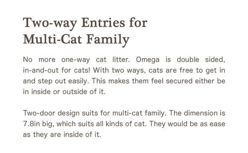 Two-way Entries for Multi-Cat Family No more one-way cat litter. Omega is double sided, in-and-out for cats! With two ways, cats are free to get in and step out easily. This makes them feel secured either be in inside or outside of it. Two-door design suits for multi-cat family. The dimension is 7.8in big, which suits all kinds of cat. They would be as ease as they are inside of it.
