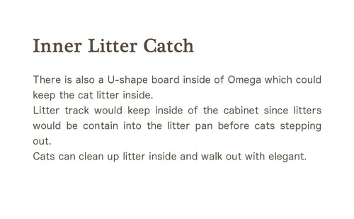 There is also a U-shape board inside of Omega which could keep the cat litter inside. Litter track would keep inside of the cabinet since litters would be contain into the litter pan before cats stepping out. Cats can clean up litter inside and walk out with elegant.