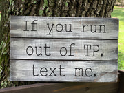 If you run out of TP, text me, is shown sitting on a ladder outside.  This is a rustic stained pallet board sign distressed with white paint.  Sits on a shelf or any flat surface.