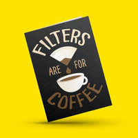 Filters are for Coffee