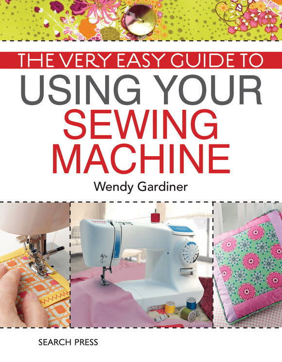 The Very Easy Guide to Using Your Sewing Machine - Wendy Gardiner