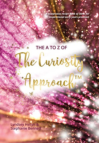 The A to Z of The Curiosity Approach™ - A sumptuous recipe book of ideas for inspirational early years provision