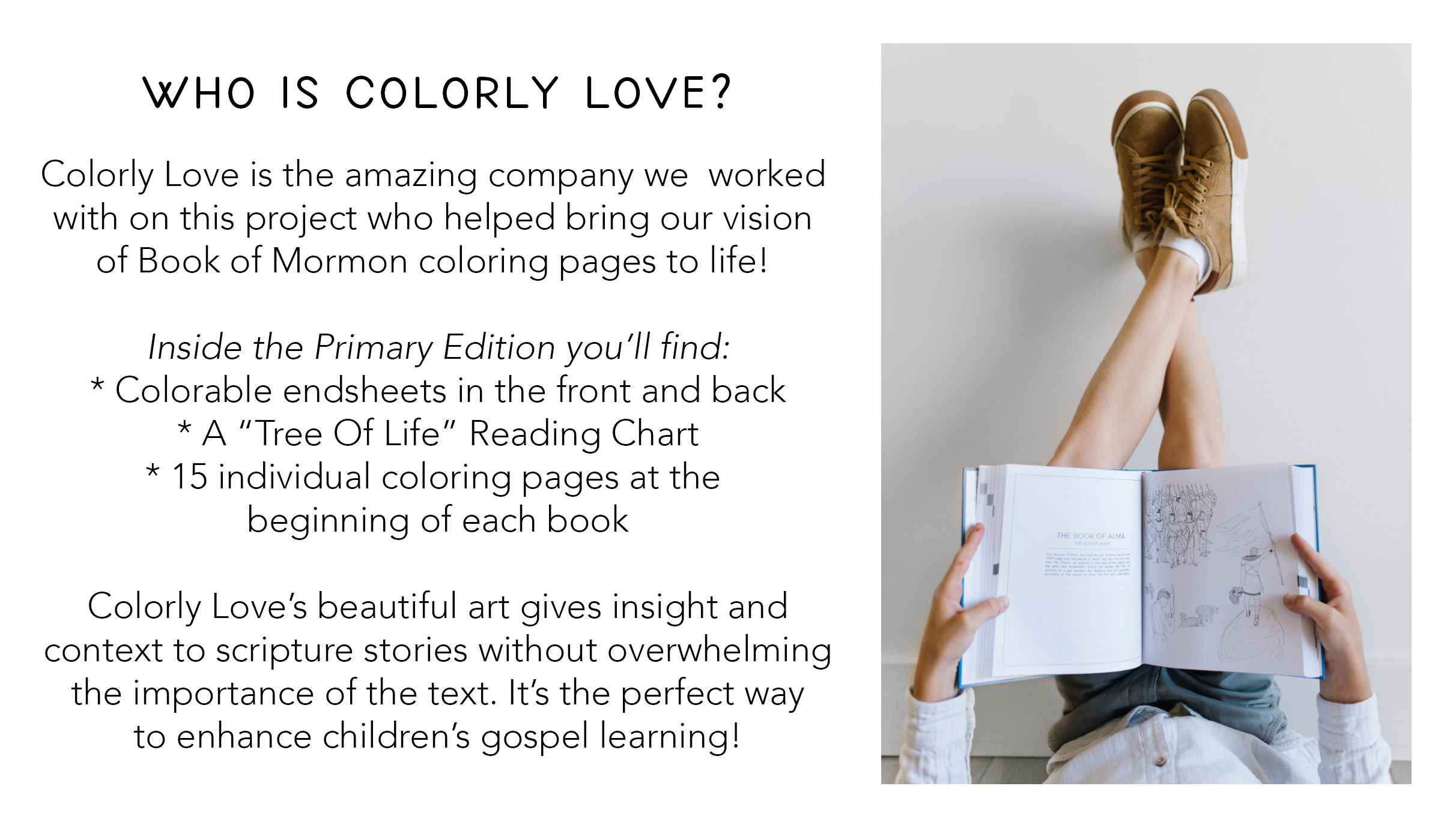 "Colorly Love is the amazing company we  worked  with on this project who helped bring our vision  of Book of Mormon coloring pages to life!   Inside the Primary Edition you'll find: * Colorable endsheets in the front and back * A ""Tree Of Life"" Reading Chart * 15 individual coloring pages at the  beginning of each book  Colorly Love's beautiful art gives insight and context to scripture stories without overwhelming the importance of the text. It's the perfect way to enhance children's gospel learning!"