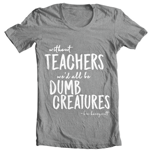 """Without Teachers, We'd All Be Dumb Creatures"" T-Shirt"