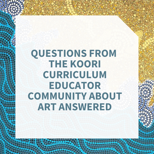 Questions from the Koori Curriculum Educator Community About Art Answered