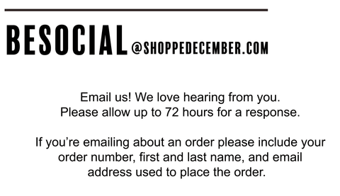Email us! We love hearing from you. We aim to respond ASAP but please allow at least 48 hours for a response.  If you're emailing about an order please include your order number, first and last name, and  email address used to place the order.