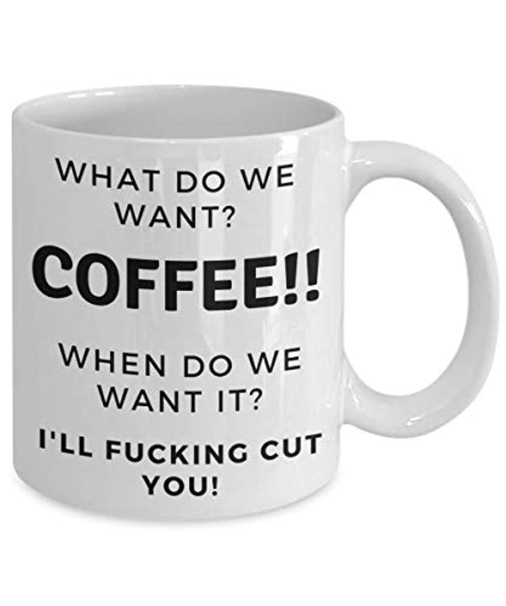 What Do We Want? Coffee When Do We Want It I'll Fucking Cut You Funny Ceramic Coffee Mug Pun
